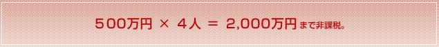 500万円 × 4人 = 2,000万円まで非課税。