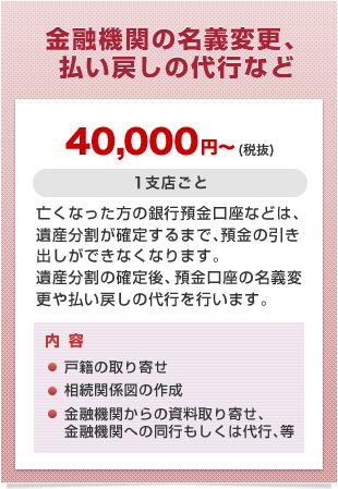 金融機関の名義変更、払い戻しの代行など 40,000円~(税抜)
